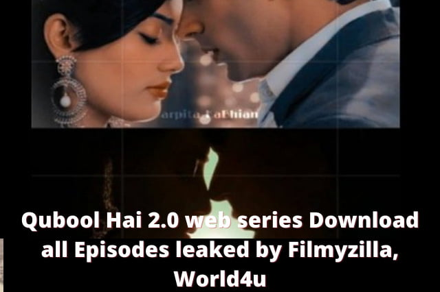 Qubool Hai 2.0 web series Download all Episodes leaked by Filmyzilla, World4u